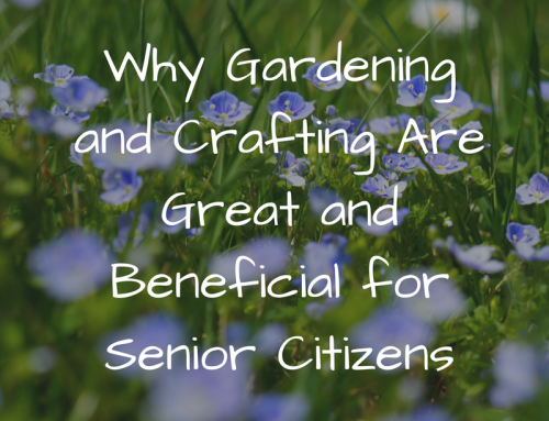 Why Gardening and Crafting Are Great and Beneficial for Senior Citizens